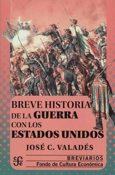 Libro: Breve historia de la guerra con los Estados Unidos. Breviarios | Autor: José C. Valdés | Isbn: 9786071662699