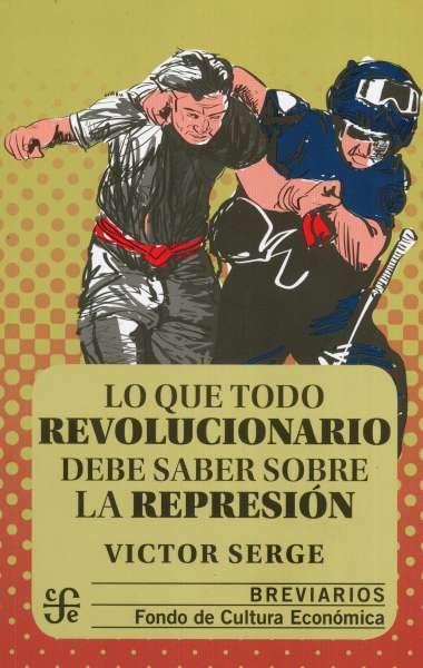 Libro: Lo que todo revolucionario debe saber sobre la represión   Autor: Victor Serge   Isbn: 9786071663665