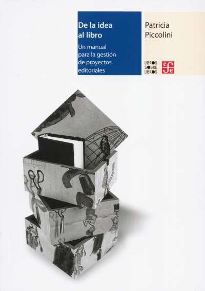 Libro: De la idea al libro. Un manual para la gestión de proyectos editoriales | Autor: Patricia Piccolini | Isbn: 9786071656704