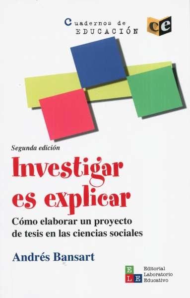Libro: Investigar es explicar. Cómo elaborar un proyecto de tesis en ciencias sociales | Autor: Andrés Bansart | Isbn: 9789802512294