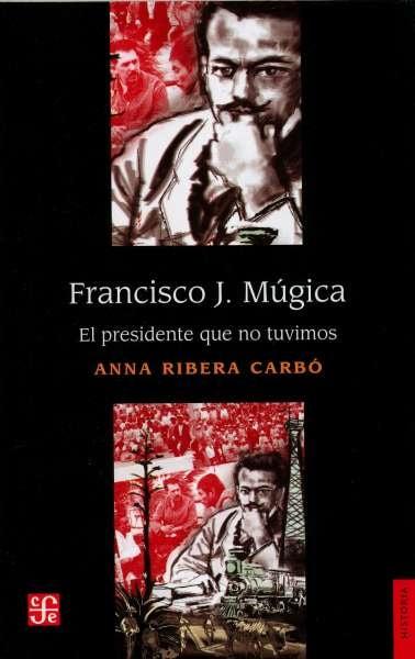 Libro: Francisco j. Múgica. El presidente que no tuvimos | Autor: Anna Ribera Carbó | Isbn: 9786071664969