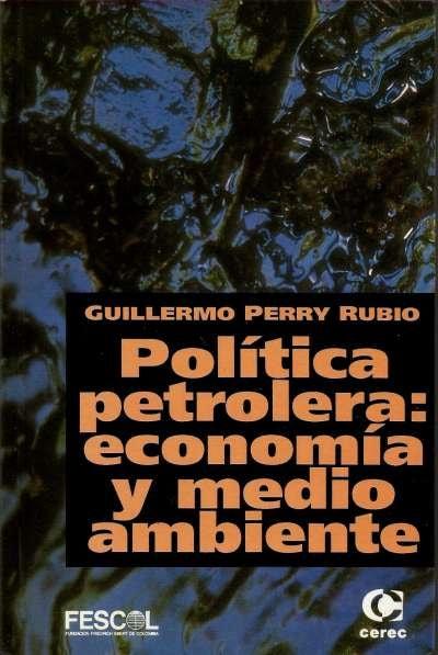 Libro: Política petrolera: economía y medio ambiente   Autor: Guillermo Perry Rubio   Isbn: 9589061613