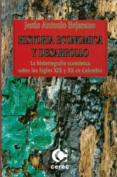 Libro: Historia económica y desarrollo. La historiografía económica sobre los Siglos xix y XX en Colombia | Autor: Jesús Antonio Bejarano | Isbn: 9589061753
