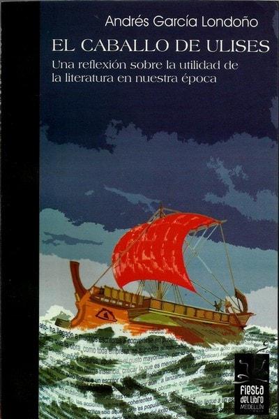 El caballo de ulises. Una reflexión sobre la utilidad de la literatura - Andres Garcia Londoño - 9789588245416