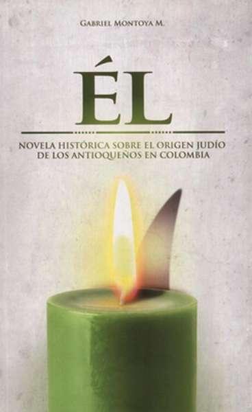 Él. Novela histórica sobre el origen Judío de los antioqueños en Colombia