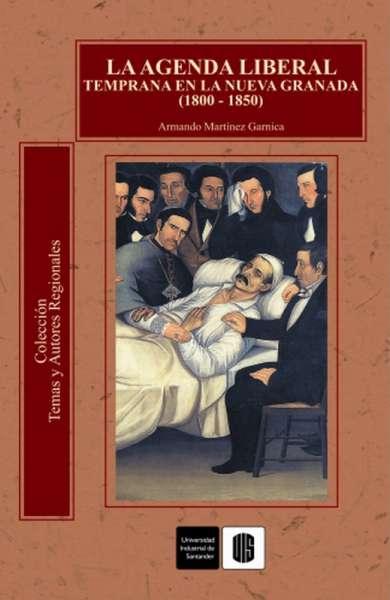 Libro: La agenda liberal temprana en la Nueva Granada (1800-1850) | Autor: Armando Martínez Garnica | Isbn: 9588187575