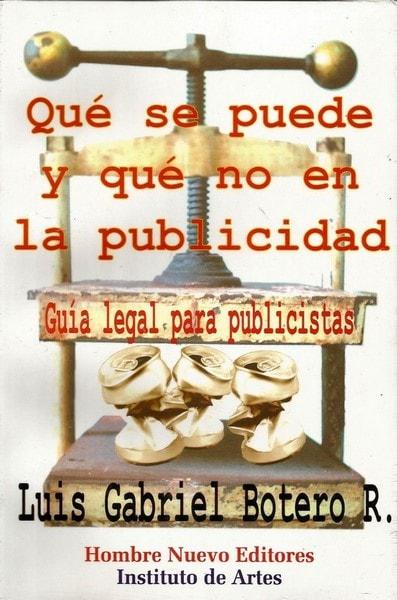 Qué se puede y qué no en la publicidad. Guía legal para publicistas - Luis Gabriel Botero Ramirez - 9588245001