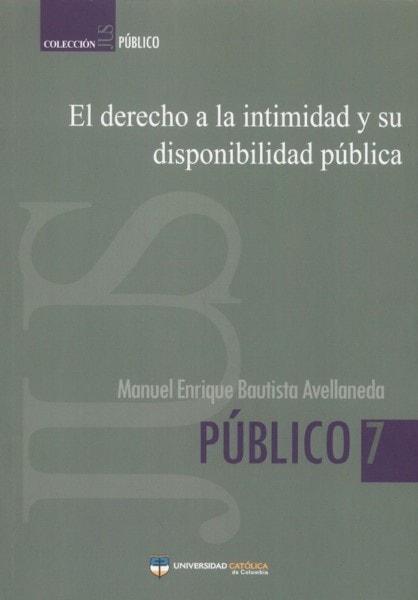El derecho a la intimidad y su disponiblidad pública - Manuel Enrique Bautista Avellaneda - 9789588465937