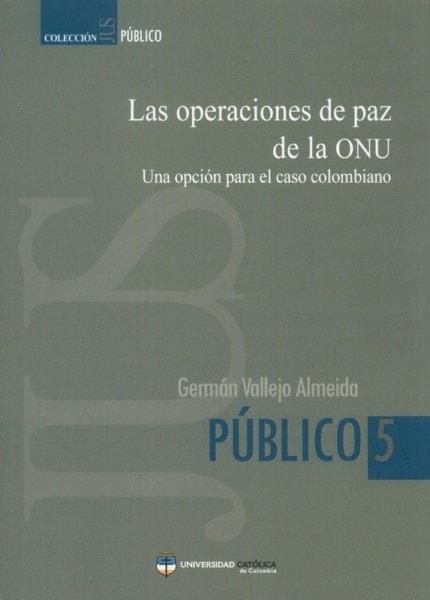Las operaciones de paz de la onu. Una opción para el caso colombiano - Germán Vallejo Almeida - 9789588465739