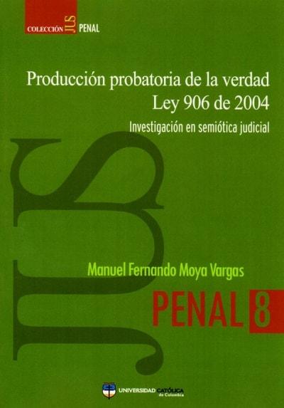 Producción probatoria de la verdad ley 906 de 2004. Investigación en semiótica judicial - Manuel Fernando Moya Vargas - 9789588465852