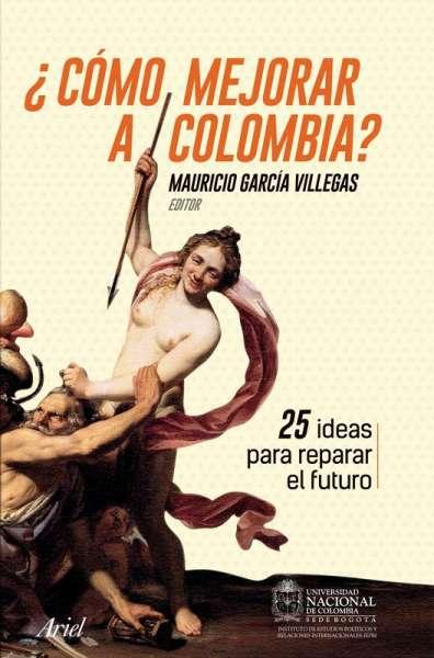 Libro: ¿Cómo mejorar a Colombia?   Autor: Mauricio García Villegas   Isbn: 9789584268860
