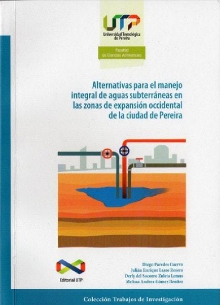 Alternativas para el manejo integral de aguas subterráneas en las zonas de expansión occidental de la ciudad de pereira - Diego Paredes Cuervo - 9789587222593
