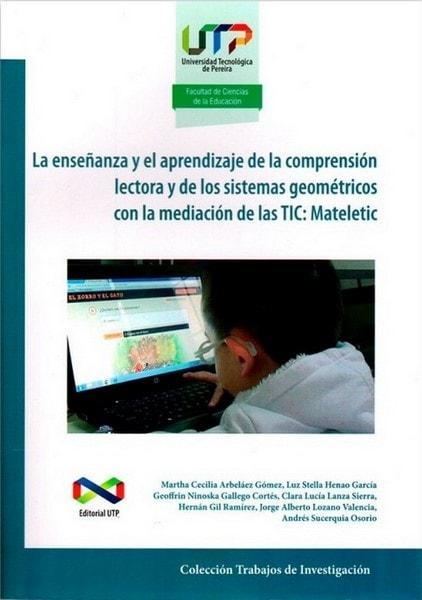 La enseñanza y el aprendizaje de la comprensión lectora y de los sistemas geométricos con la mediación de las tic: mateletic - Martha Cecilia Arbeláez - 9789587222524