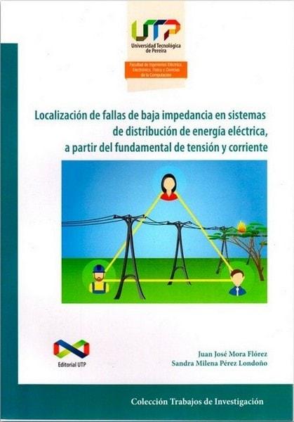 Localización de fallas de baja impedancia en sistemas de distribución de energía eléctrica, a partir del fundamental de tensión y corriente - Juan José Mora Flórez - 9789587222517