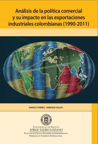 Análisis de la política comercial y su impacto en las exportaciones industriales colombianas  (1990-2011) - Danilo Torres Reina - 9789587251180