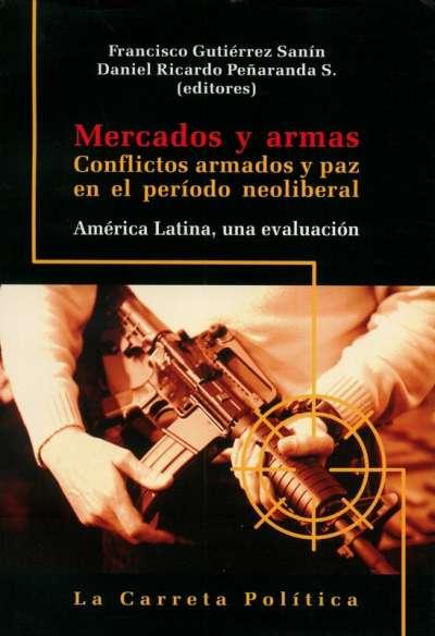 Libro: Mercados y armas. Conflictos armados y paz en el período neoliberal | Autor: Francisco Gutierrez Sanín | Isbn: 9789588427218