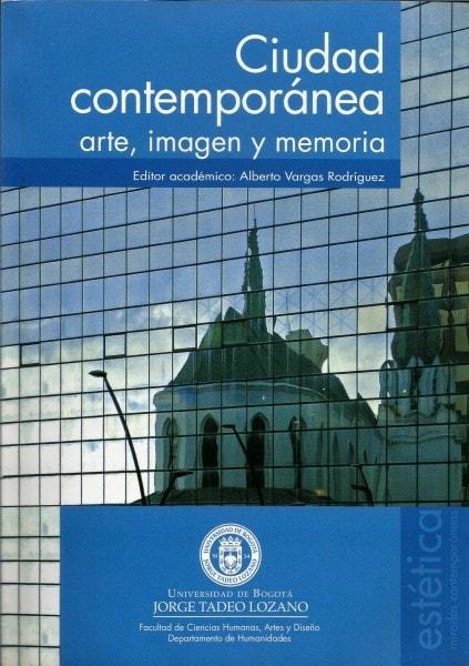 Ciudad contemporánea: arte. Imagen y memoria - Alberto Vargas Rodríguez - 9789587250718