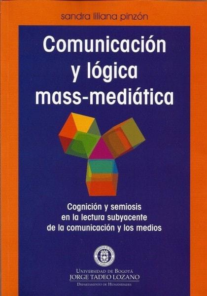 Comunicación y lógica mass-mediática. Cognición y semiosis en lalectura subyacente de la comunicación y los medios  - Sandra Liliana Pinzón - 9789589029961