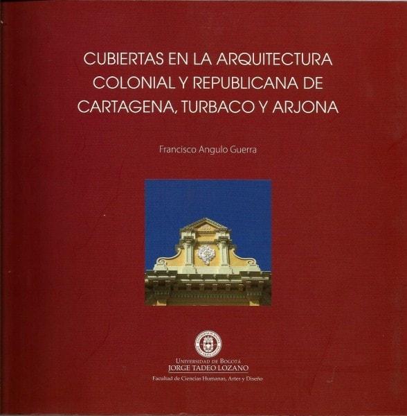 Cubiertas en la arquitectura colonial y republicana de cartagena, turbaco y arjona - Francisco Angulo Guerra - 9789587250947