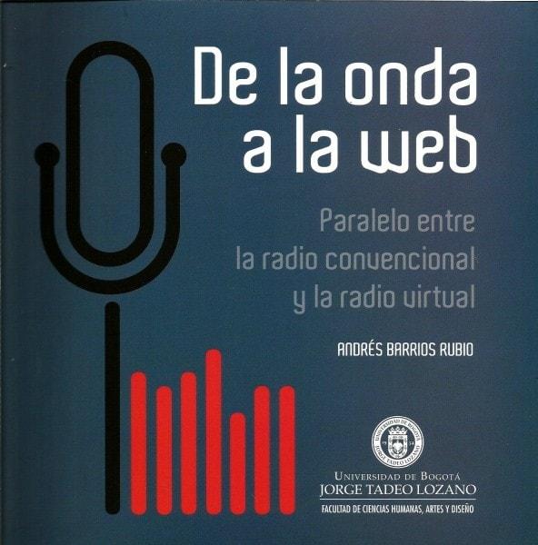 De la onda a la web. Paralelo entre la radio convencional y la radio virtual - Andrés Barrios Rubio - 9789587250695