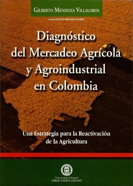 Diagnóstico del mercadeo agrícola y agroindustrial en colombia. Una estrategia para la reactivación de la agricultura - Gilberto Mendoza Villalobos - 9589029264