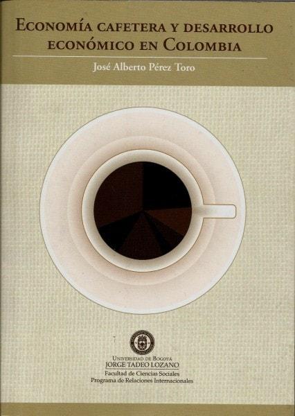 Economía cafetera y desarrollo económico en colombia - José Alberto Pérez Toro - 9789587251272