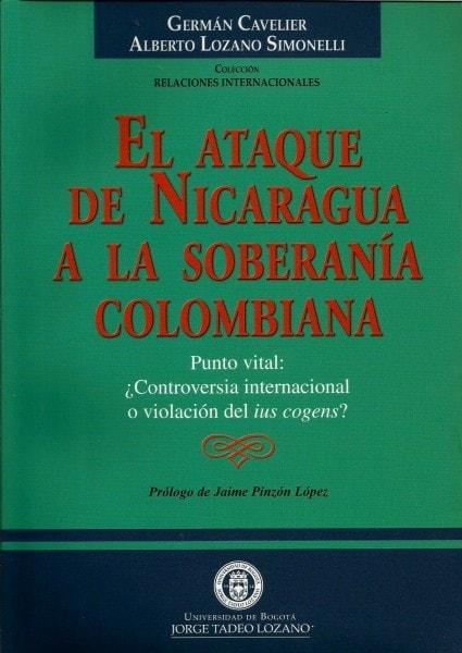 El ataque de nicaragua a la soberanía colombiana. Punto vital: ¿Controversia internacional o violación del ius cogens? - Germán Cavelier - 9589029701