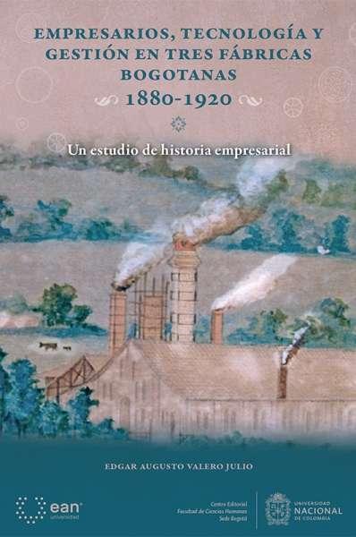 Empresarios, tecnología y gestión en tres fábricas bogotanas 1880 - 1920