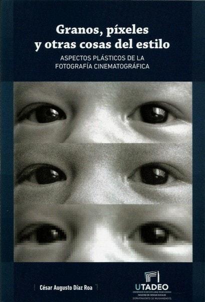Granos. Píxeles y otras cosas del estilo. Aspectos plásticos de la fotografía cinematográfica - César Augusto Díaz Roa - 9789587251616