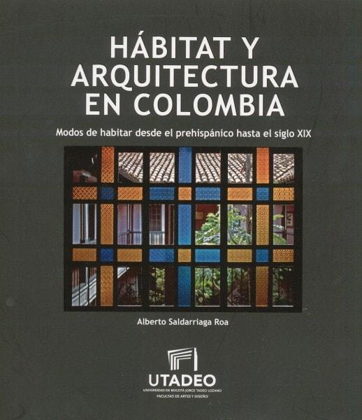 Hábitat y arquitectura en colombia. Modos de habitar desde el prehispánico hasta el siglo xix - Alberto Saldarriaga Roa - 9789587251913