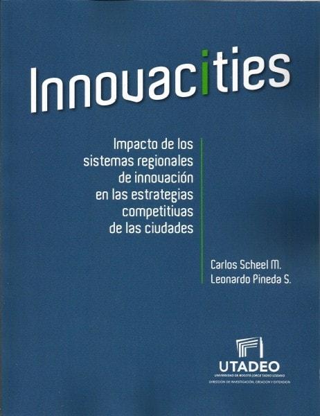 Innovacities. Impacto de los sistemas regionales de innovación en las estrategias competitivas de las ciudades - Carlos Scheel - 9789587251548