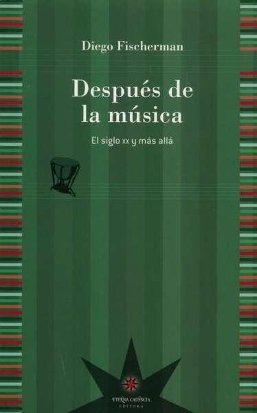 Libro: Después de la música | Autor: Diego Fischerman | Isbn: 9789871673414