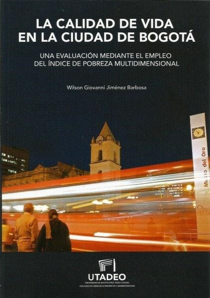 La calidad de vida en la ciudad de bogotá. Una evaluación mediante el empleo del índice de pobreza multidimensional - Wilson Giovanni Jiménez Barbosa - 9789587251593