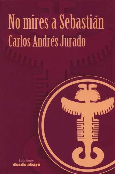 Libro: No mires a Sebastián   Autor: Carlos Andrés Jurado   Isbn: 9789585555495