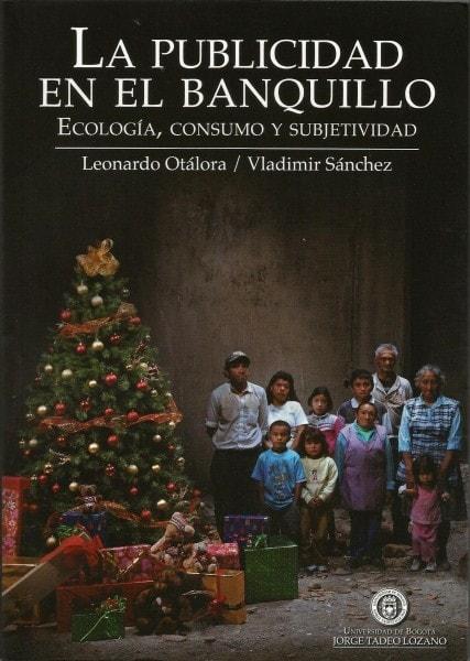 La publicidad en el banquillo. Ecología. Consumo y subjetividad - Leonardo Otálora - 9789587250893