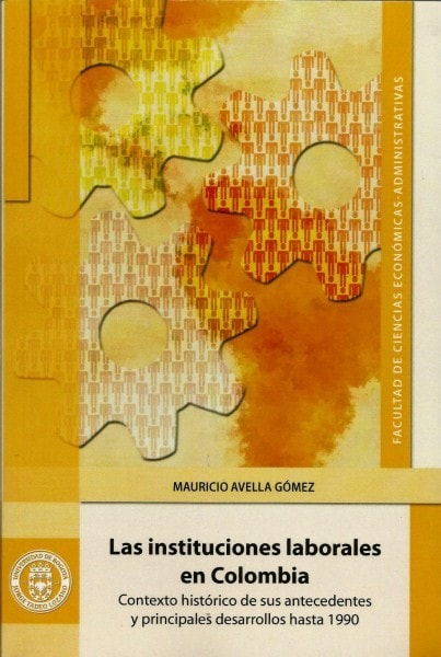 Las instituciones laborales en colombia.Contexto histórico de sus antecedentes y pprincipales desarrollos hasta 1990 - Mauricio Avella Gómez - 9789587250909