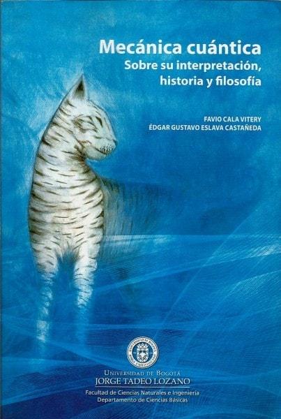 Mecánica cuántica. Sobre su interpretación. Historia y filosofía - Favio Cala Vitery - 9789587250794