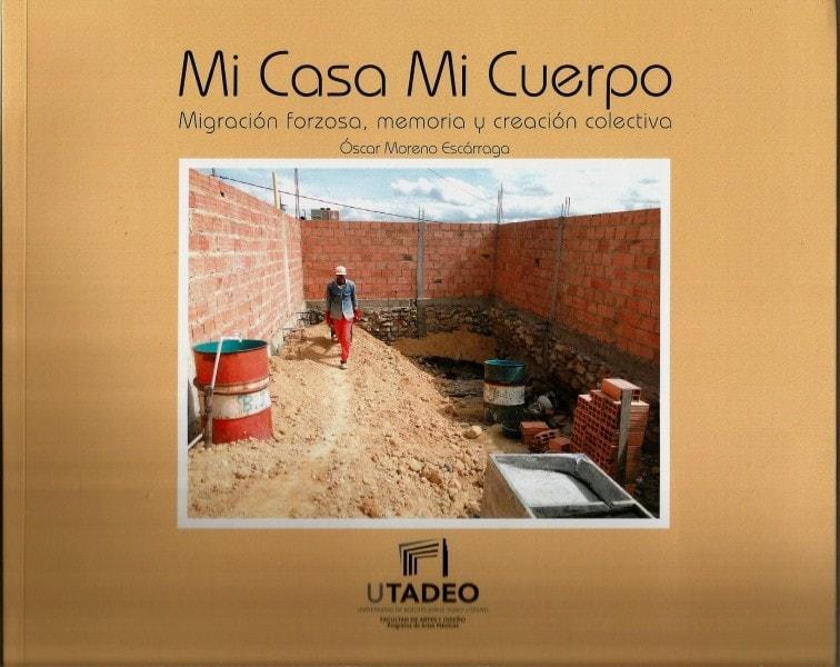 Mi casa mi cuerpo. Migración forzosa. Memoria y creación colectiva - óscar Moreno Escárraga - 9789587251401