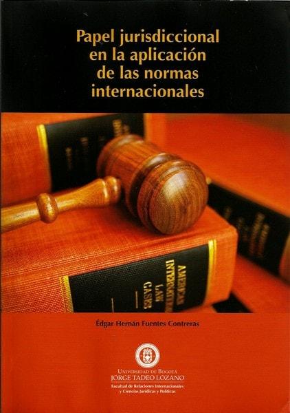 Papel jurisdiccional en la aplicación de las normas internacionales - édgar Hernán Fuentes Contreras - 9789587250367