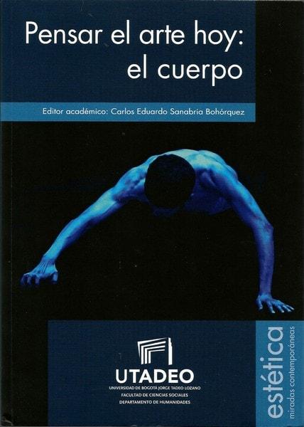 Pensar el arte hoy: el cuerpo  - Carlos Eduardo Sanabria Bohórquez - 9789587251630