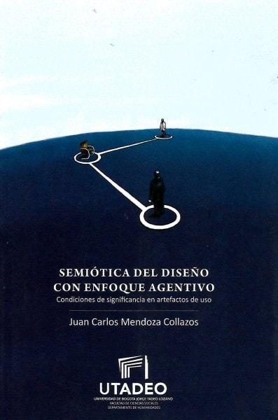 Semiótica del diseño con enfoque agentivo. Condiciones de significancia en artefactos de uso - Juan Carlos Mendoza Collazos - 9789587251579