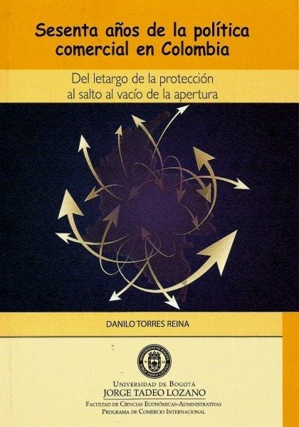 Sesenta años de la política comercial en colombia. Del letargo de la protección al salto al vacío de la apertura - Danilo Torres Reina - 9789587250701