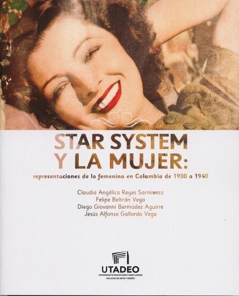 Star system y la mujer: representaciones de lo femenino en colombia de 1930 a 1940 - Claudia Angélica Reyes Sarmiento - 9789587251968