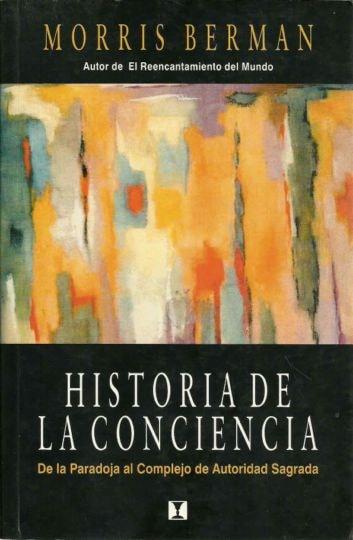 Historia de la conciencia. De la paradoja al complejo de autoridad sagrada - Morris Berman - 9562420892