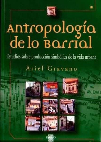 Antropología de lo barrial. Estudios sobre producción simbólica de la vida urbana - Ariel Gravano - 9508021721