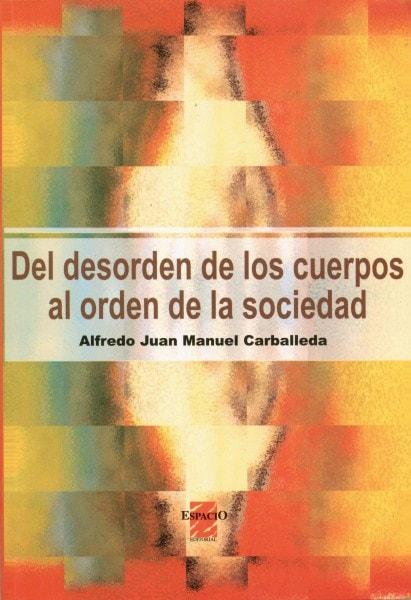 Del desorden de los cuerpos al orden de la sociedad - Alfredo Juan Manuel Carballeda - 950802187X