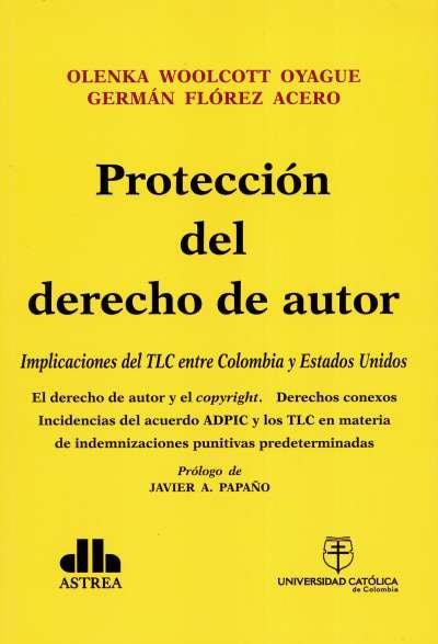 Protección del derecho de autor: implicaciones del tlc entre colombia y estados unidos - Olenka Woolcott - 9789588465630