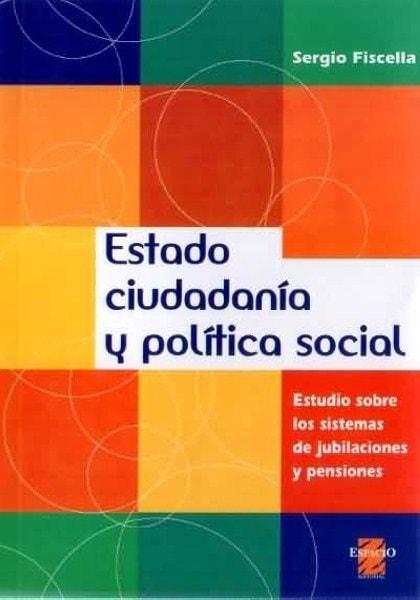 Estado ciudadanía y política social. Estudio sobre los sistemas de jubilaciones y pensiones - Sergio Fiscella - 9508021950