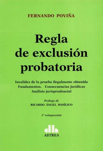 Regla de exclusión probatoria. Invalidez de la prueba ilegalmente obtenida, fundamentos.Consecuencias jurídicas, análisis jurisprudencial - Fernando Poviña - 9789877060058